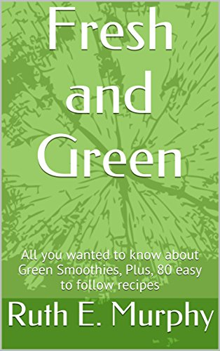 Book: Fresh and Green - All you wanted to know about Green Smoothies, Plus, 80 easy to follow recipes by Ruth E. Murphy