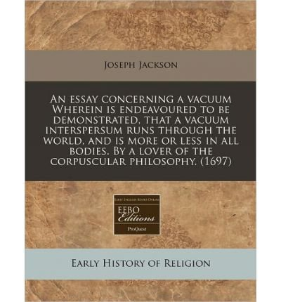 Read Online An Essay Concerning a Vacuum Wherein Is Endeavoured to Be Demonstrated, That a Vacuum Interspersum Runs Through the World, and Is More or Less in All Bodies. by a Lover of the Corpuscular Philosophy. (1697) (Paperback) - Common pdf