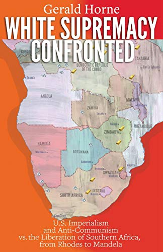 White Supremacy Confronted: U.S. Imperialism and Anti-Communism vs. the Liberation of Southern Africa from Rhodes to Mandela