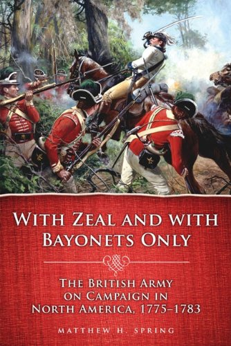 With Zeal and With Bayonets Only: The British Army on Campaign in North America, 1775-1783 (Campaigns and Commanders Series Book 19) ()