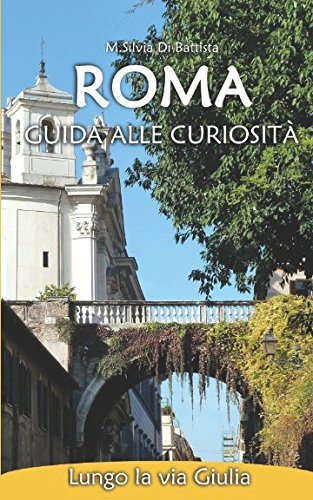 Roma: guida alle curiosità - Lungo la via Giulia Copertina flessibile – 3 feb 2018 M.Silvia Di Battista Independently published 1521526788 Travel / Museums