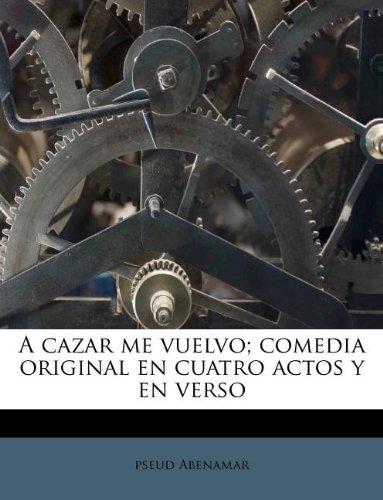 Download A cazar me vuelvo; comedia original en cuatro actos y en verso (Spanish Edition) PDF