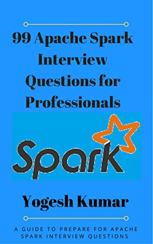 99 Apache Spark Interview Questions for Professionals: A GUIDE TO PREPARE FOR APACHE SPARK INTERVIEW QUESTIONS