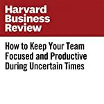 How to Keep Your Team Focused and Productive During Uncertain Times | Amy Gallo