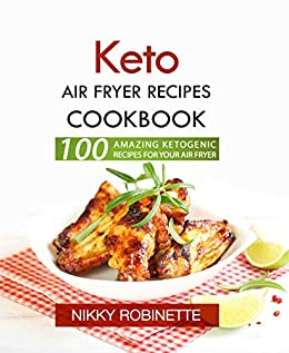 Keto Air Fryer Recipes Cookbook: 100 Amazing Ketogenic
