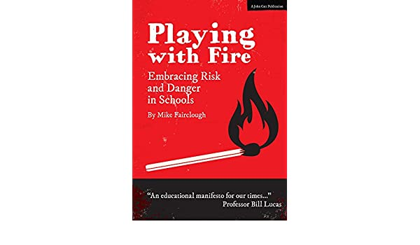 Playing With Fire How Much Risk Should >> Amazon Com Playing With Fire Embracing Risk And Danger In Schools