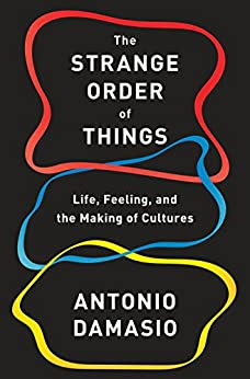 The Strange Order of Things: Life, Feeling, and the Making of Cultures by [Damasio, Antonio]
