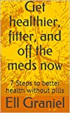Get healthier, fitter, and off the meds now: 7 Steps to better health without pills