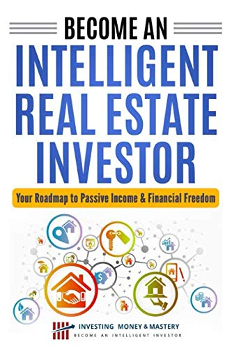 Become an Intelligent Real Estate Investor - Your Roadmap to Passive Income & Financial Freedom (By Investing Money & Mastery)