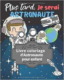 Amazon Fr Plus Tard Je Serai Astronaute Livre Coloriage D Astronautes Pour Enfant Coloriage De Cosmonaute Astronaute Fusee Soucoupe Volante Publisher Livre Coloriage Astronaute Livres