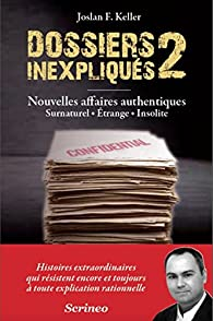 Dossiers inexpliqués : Tome 2, Nouvelles affaires authentiques : surnaturel, étrange, insolite par Joslan F. Keller