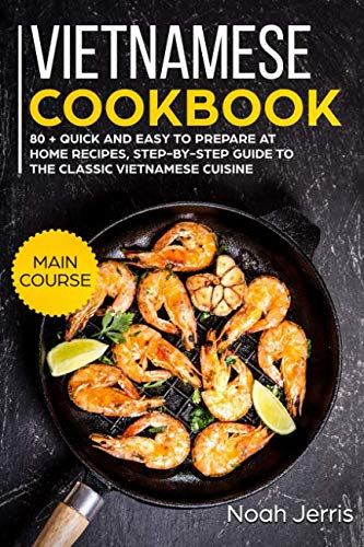 Vietnamese Cookbook: MAIN COURSE - 80 + Quick and easy to prepare at home recipes, step-by-step guide to the classic Vietnamese cuisine