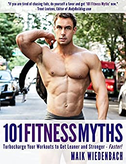 101 Fitness Myths: The scientific approach to losing fat and gaining muscle! By Maik Wiedenbach NYU Professor & Musclemania Champion. by [Wiedenbach, Maik]