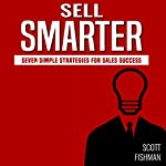 Sell Smarter: Seven Simple Strategies for Sales Success | Scott Fishman