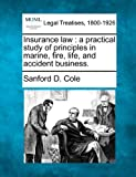 Insurance law : a practical study of principles in marine, fire, life, and accident Business, Sanford D. Cole, 1240027087
