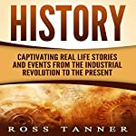 History: Captivating Real Life Stories and Events from the Industrial Revolution to the Present | Ross Tanner