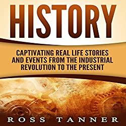 History: Captivating Real Life Stories and Events from the Industrial Revolution to the Present