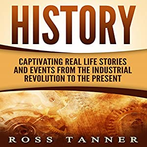 History: Captivating Real Life Stories and Events from the Industrial Revolution to the Present Audiobook