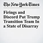 Firings and Discord Put Trump Transition Team In a State of Disarray | Julie Hirschfeld Davis,Mark Mazzetti,Maggie Haberman