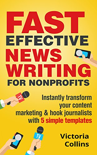 - Fast Effective News Writing for Nonprofits: Instantly transform your content marketing and hook journalists with 5 simple templates