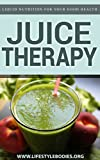 Juicing Therapy: Liquid Nutrition For Your Good Health