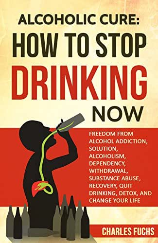 ALCOHOLIC CURE: HOW TO STOP DRINKING NOW: FREEDOM FROM ALCOHOL ADDICTION, SOLUTION, ALCOHOLISM, DEPENDENCY, WITHDRAWAL, SUBSTANCE ABUSE, RECOVERY, QUIT ... Drinking, Detox, Dependency, Recovery)