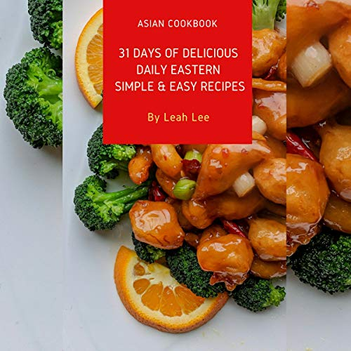 Asian Cookbook: The 1 Dish Daily Easy Eastern Meals - 31 Days of Delicious, Simple & Easy Recipes: Home Cooking Cookbook In Your Kitchen: The One-Dish Easy Eastern Recipes Cookbook by Leah Lee