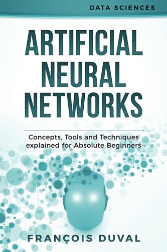 Artificial Neural Networks: Concepts, Tools and Techniques explained for Absolute Beginners (Data Sciences)