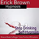 Stop Drinking Self-Hypnosis: Overcome Alocholism & No More Alcohol, Guided Meditation, Self Hypnosis, Binaural Beats |  Erick Brown Hypnosis