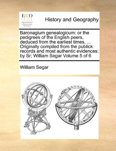Baronagium genealogicum: or the pedigrees of the English peers, deduced from the earliest times, ... Originally compiled from the publick records and ... by Sr; William Segar  Volume 5 (Publick Records)