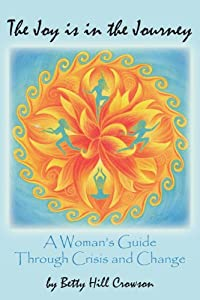 The Joy Is In The Journey: A Woman's Guide Through Crisis And Change