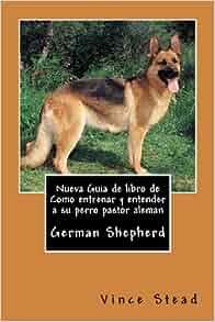 Nueva Guia de libro de Como entrenar y entender a su perro pastor aleman (Spanish Edition): Vince Stead: 9781491258620: Amazon.com: Books