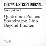 Qualcomm Pushes Snapdragon Chip Beyond Phones | Don Clark