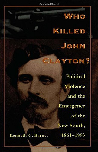 Who Killed John Clayton?: Political Violence and the Emergence of the New South, 1861-1893 by Kenneth C. Barnes (1998-02-16)