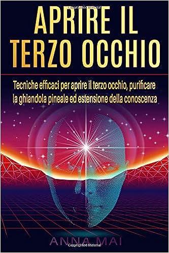 APRIRE IL TERZO OCCHIO: Tecniche efficaci per aprire il terzo occhio, purificare la ghiandola pineale ed estensione della conoscenza: Amazon.es: Anna Mai: ...