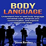 Body Language: Understand How to Read Body Language, Non-Verbal Cues, Enhance Your Communication, and Improve Your Social Skills! | Jason Rowney