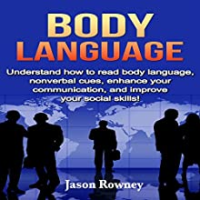 Body Language: Understand How to Read Body Language, Non-Verbal Cues, Enhance Your Communication, and Improve Your Social Skills! Audiobook by Jason Rowney Narrated by Jonathan Boss