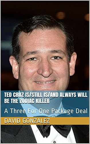 Ted Cruz Is/Still Is/and Always Will be the Zodiac Killer: A Three For One Package Deal