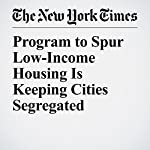 Program to Spur Low-Income Housing Is Keeping Cities Segregated | John Eligon,Yamiche Alcindor,Agustin Armendariz