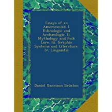 Essays of an Americanist: I. Ethnologic and Archæologic. Ii. Mythology and Folk Lore. Iii. Graphic Systems and Literature. Iv. Linguistic