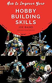 How to Improve Your Hobby Building Skills: Learn to Build Better Miniatures (From Beginner to Happy Book 2) by [Baird, Joe]