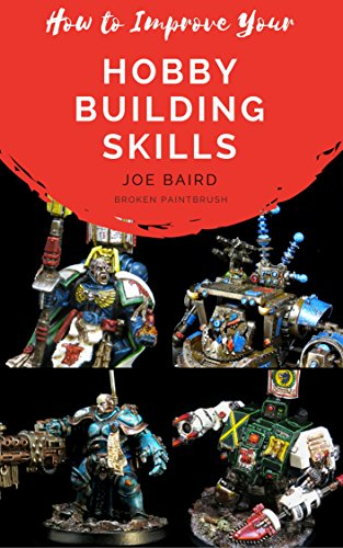 How to Improve Your Hobby Building Skills: Learn to Build Better Miniatures (From Beginner to Happy Book 2) (Plastic Model Edition)