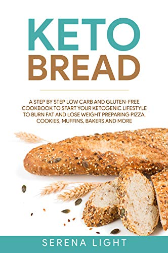 Keto Bread: A step by step low carb and gluten-free cookbook to start your ketogenic lifestyle to burn fat and lose weight preparing pizza, cookies, muffins, bakers and more by Serena Light