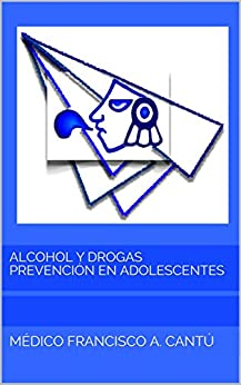 Alcohol y Drogas Prevención en Adolescentes (Recuperando el Sentido Común nº 1) de [Cantú, Médico Francisco A.]