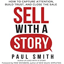 Sell with a Story: How to Capture Attention, Build Trust, and Close the Sale Audiobook by Paul Smith Narrated by Paul Smith