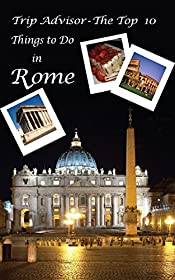 TripAdvisor - The Top 10 Things to Do in Rome: Your Ultimate Guide to Make Sure Your Trip to the Eternal City Includes the Best in Culture, Site Seeing, Shopping, Eating, Souvenirs and More!