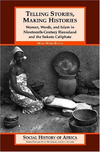 Telling Stories, Making Histories : Women, Words, and Islam in Nineteenth-century Hausaland and the Sokoto Caliphate (So