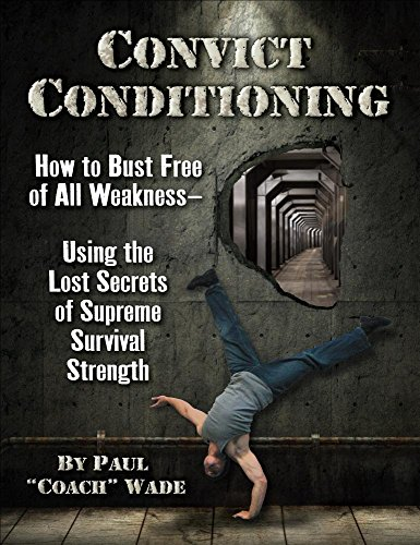Convict Conditioning: How to Bust Free of All Weakness--Using the Lost Secrets of Supreme Survival Strength