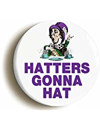 Hatters Gonna Hat Funny Alice In Wonderland Pin Button (Size 1inch Diameter)