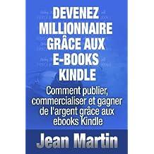 Devenez millionnaire grâce aux e-books Kindle - Comment publier, commercialiser et gagner de l'argent grâce aux ebooks Kindle (French Edition)